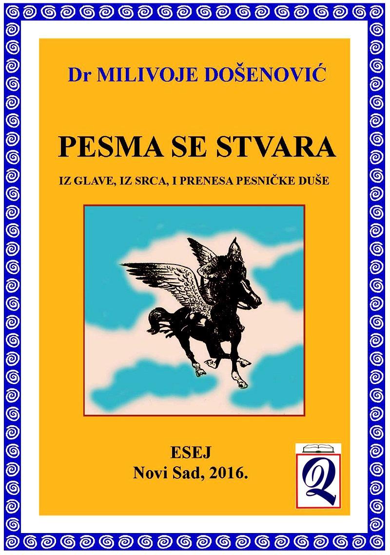 xxxDr Milivoje Došenović: PESMA SE STVARA iz glave, iz srca, i prenesa pesničke duše (Esej, Novi Sad, Domla-Publishing, 2016)
